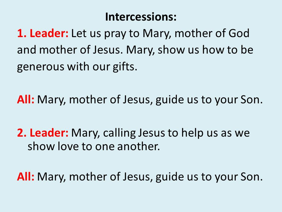 Intercessions: 1. Leader: Let us pray to Mary, mother of God and mother of Jesus.
