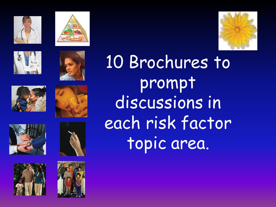 10 Brochures to prompt discussions in each risk factor topic area.