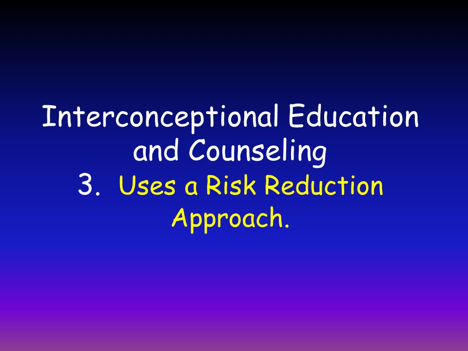 Interconceptional Education and Counseling 3. Uses a Risk Reduction Approach.