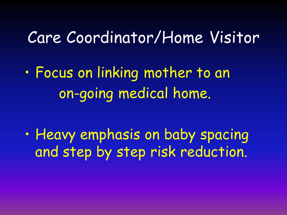 Care Coordinator/Home Visitor Focus on linking mother to an on-going medical home.