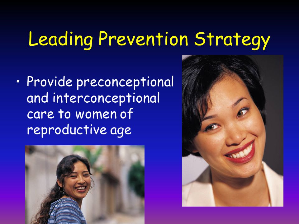 Leading Prevention Strategy Provide preconceptional and interconceptional care to women of reproductive age