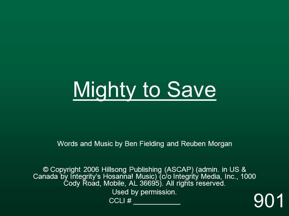 Mighty to Save Words and Music by Ben Fielding and Reuben Morgan © Copyright 2006 Hillsong Publishing (ASCAP) (admin.