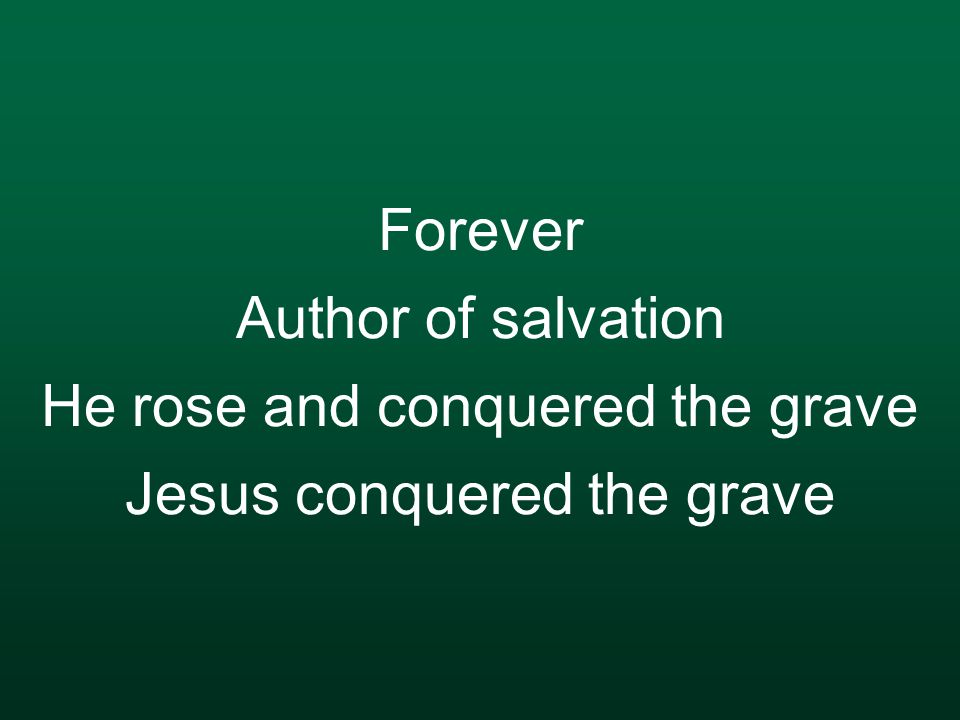 Forever Author of salvation He rose and conquered the grave Jesus conquered the grave