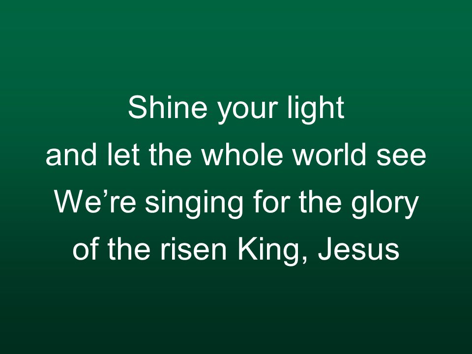 Shine your light and let the whole world see We're singing for the glory of the risen King, Jesus