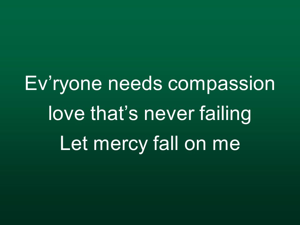 Ev'ryone needs compassion love that's never failing Let mercy fall on me