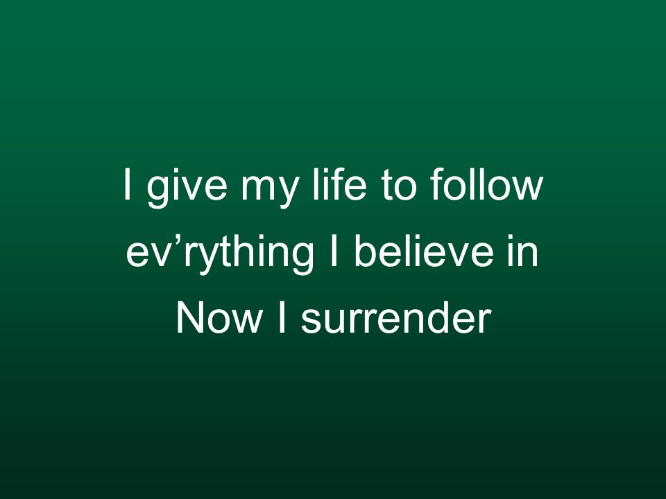 I give my life to follow ev'rything I believe in Now I surrender