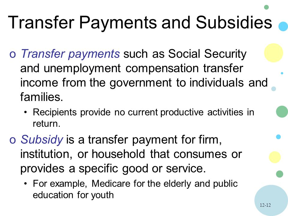 12-12 Transfer Payments and Subsidies oTransfer payments such as Social Security and unemployment compensation transfer income from the government to individuals and families.