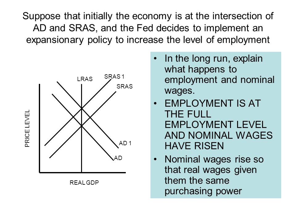 Suppose that initially the economy is at the intersection of AD and SRAS, and the Fed decides to implement an expansionary policy to increase the level of employment In the long run, explain what happens to employment and nominal wages.