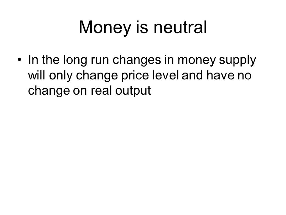 Money is neutral In the long run changes in money supply will only change price level and have no change on real output