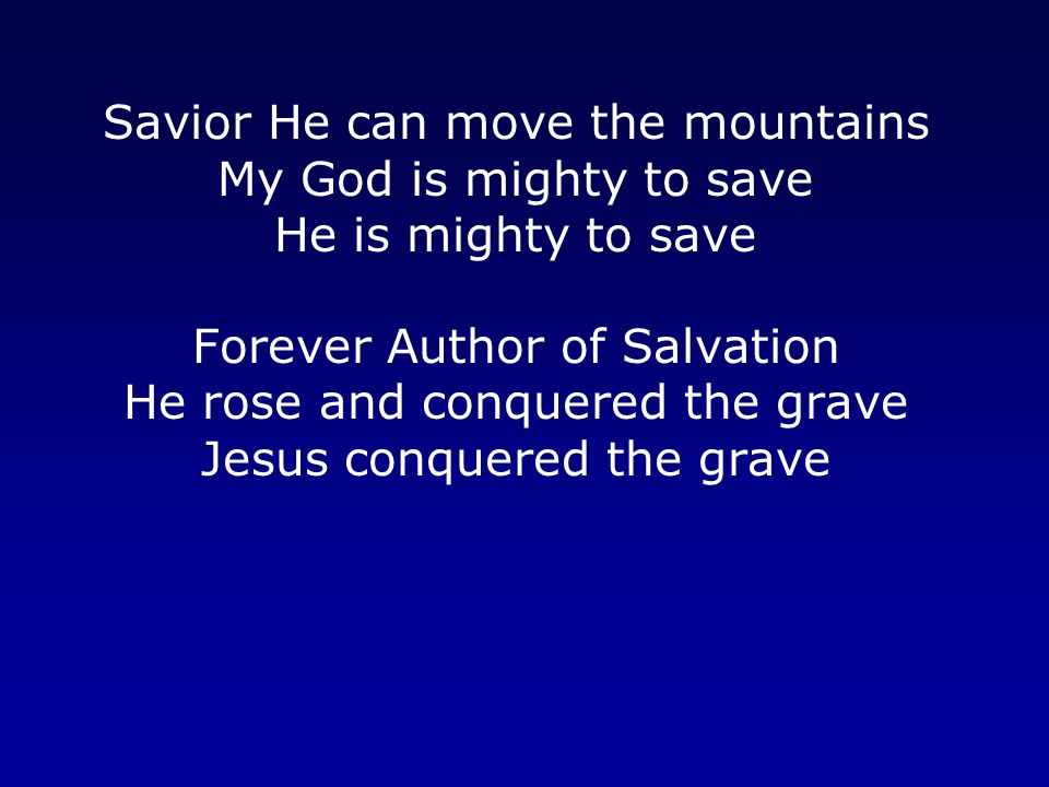 Savior He can move the mountains My God is mighty to save He is mighty to save Forever Author of Salvation He rose and conquered the grave Jesus conquered the grave