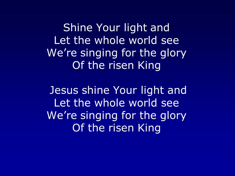 Shine Your light and Let the whole world see We're singing for the glory Of the risen King Jesus shine Your light and Let the whole world see We're singing for the glory Of the risen King