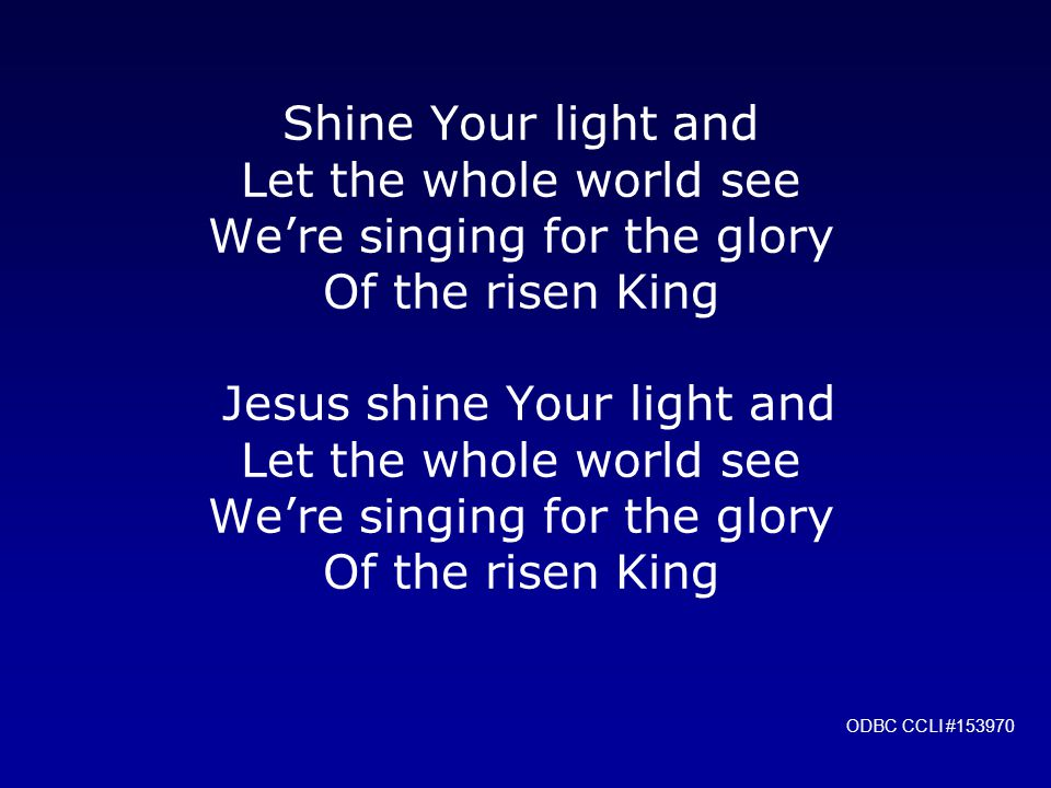 Shine Your light and Let the whole world see We're singing for the glory Of the risen King Jesus shine Your light and Let the whole world see We're singing for the glory Of the risen King ODBC CCLI #153970