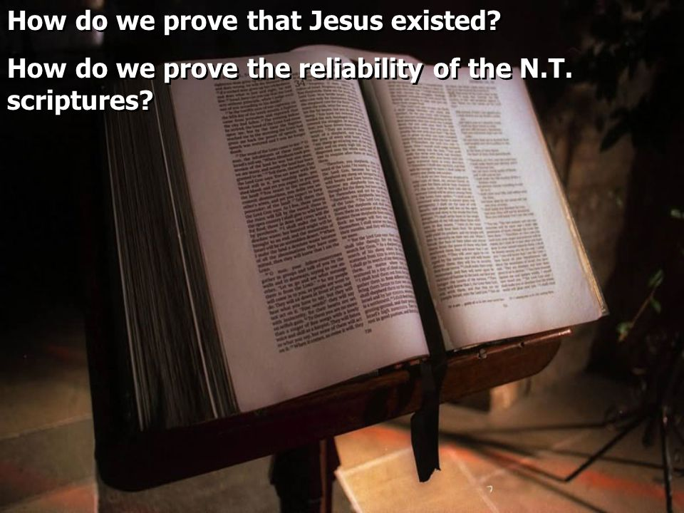How do we prove that Jesus existed. How do we prove the reliability of the N.T.