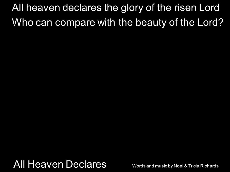All Heaven Declares All heaven declares the glory of the risen Lord Who can compare with the beauty of the Lord.