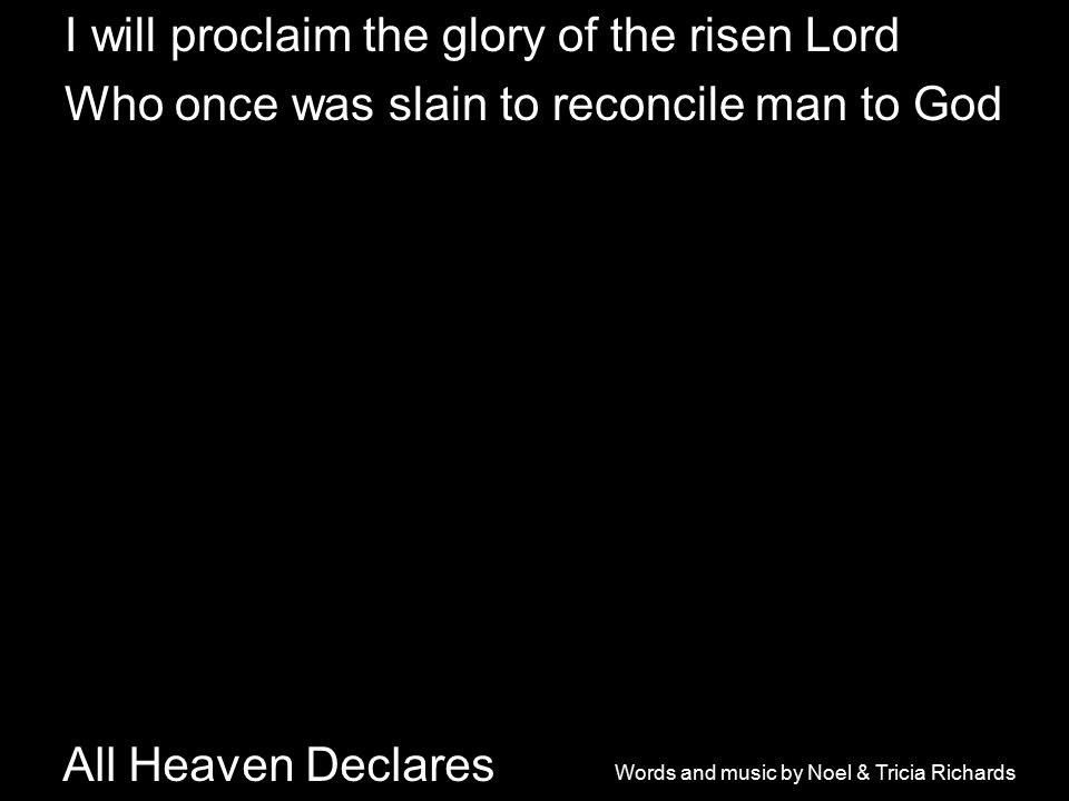 All Heaven Declares I will proclaim the glory of the risen Lord Who once was slain to reconcile man to God Words and music by Noel & Tricia Richards