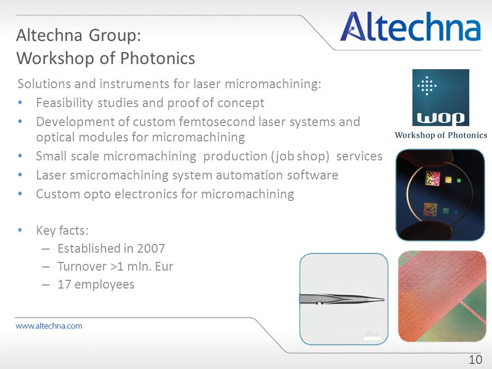 Altechna Group: Workshop of Photonics Solutions and instruments for laser micromachining: Feasibility studies and proof of concept Development of custom femtosecond laser systems and optical modules for micromachining Small scale micromachining production (job shop) services Laser smicromachining system automation software Custom opto electronics for micromachining Key facts: – Established in 2007 – Turnover >1 mln.