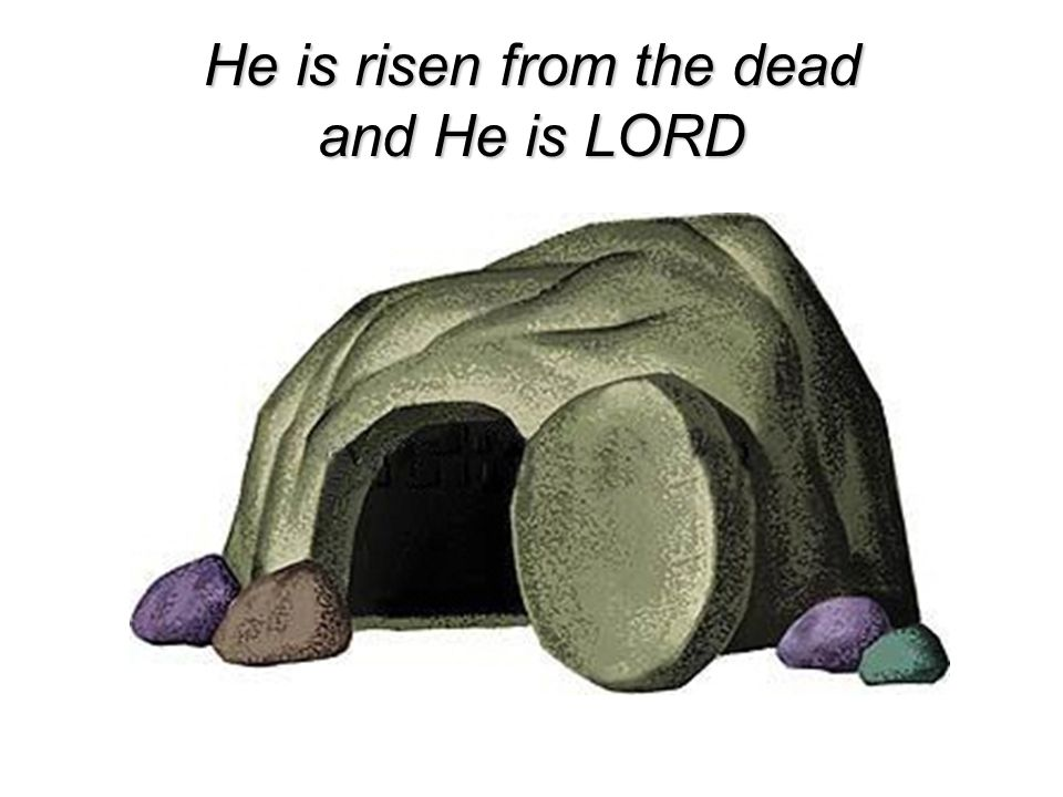 He is risen from the dead and He is LORD
