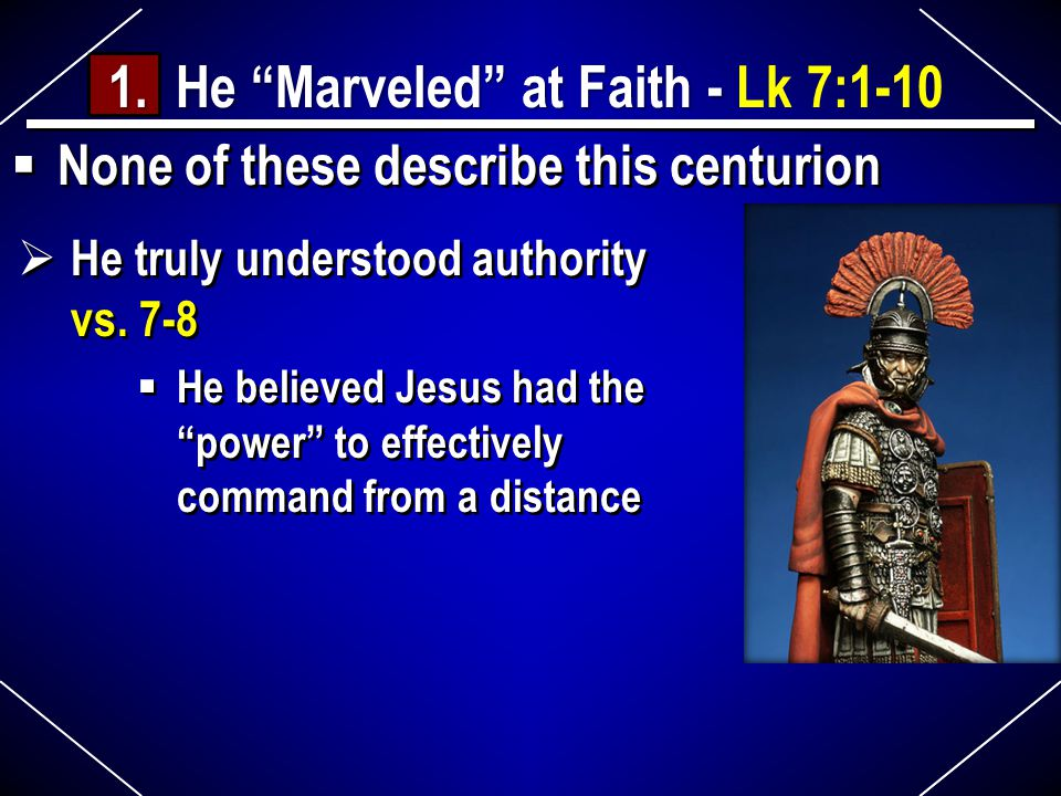 None of these describe this centurion 1. He Marveled at Faith - 1.