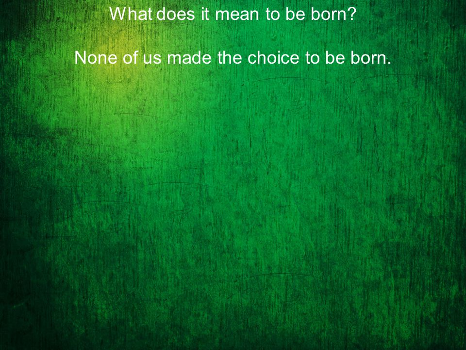 None of us made the choice to be born.