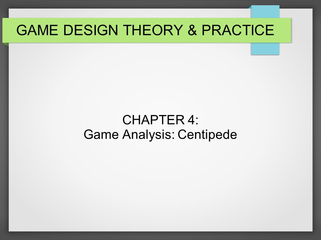 GAME DESIGN THEORY PRACTICE CHAPTER Game Analysis Centipede - Game design theory