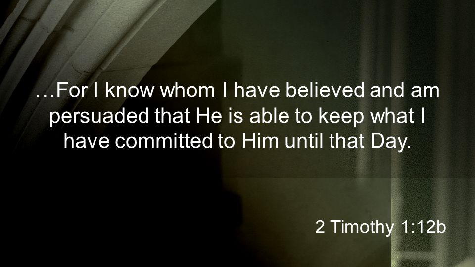 …For I know whom I have believed and am persuaded that He is able to keep what I have committed to Him until that Day.