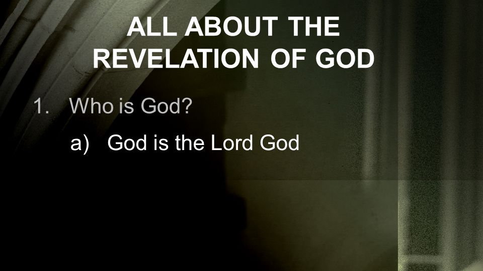 ALL ABOUT THE REVELATION OF GOD 1.Who is God a)God is the Lord God