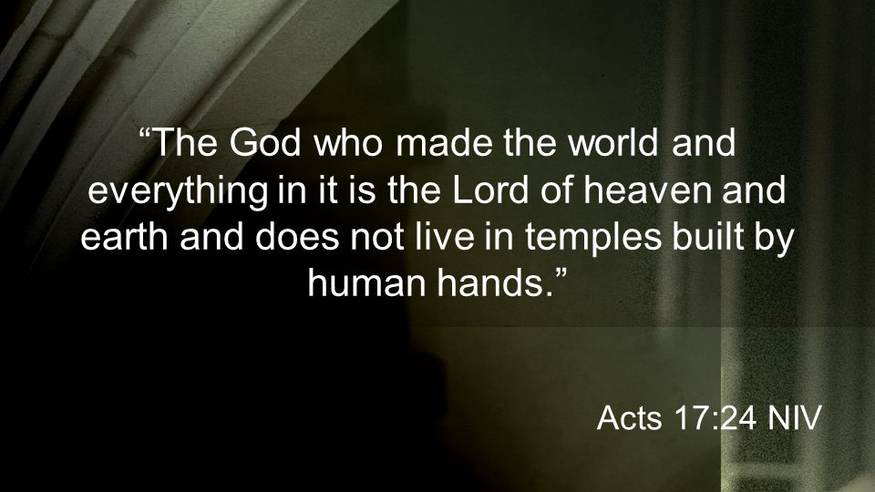 The God who made the world and everything in it is the Lord of heaven and earth and does not live in temples built by human hands. Acts 17:24 NIV
