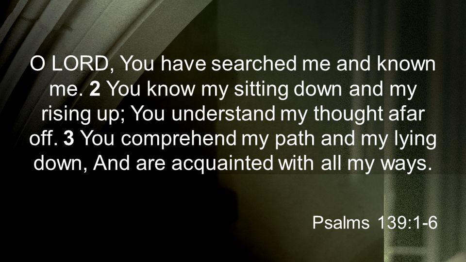 O LORD, You have searched me and known me.