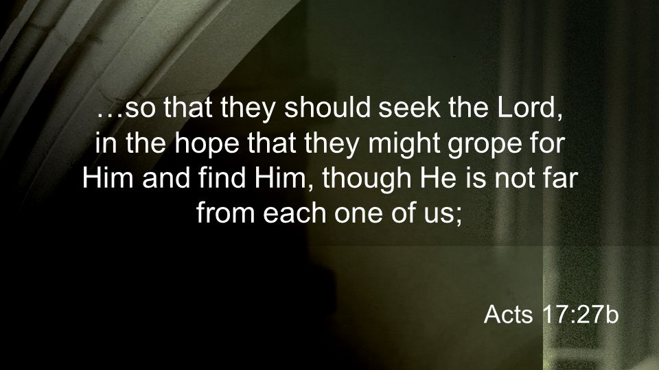 …so that they should seek the Lord, in the hope that they might grope for Him and find Him, though He is not far from each one of us; Acts 17:27b