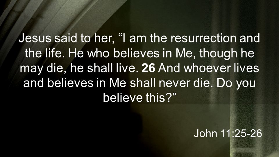 Jesus said to her, I am the resurrection and the life.