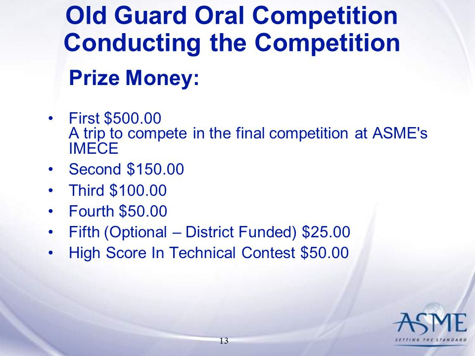 13 Prize Money: First $ A trip to compete in the final competition at ASME s IMECE Second $ Third $ Fourth $50.00 Fifth (Optional – District Funded) $25.00 High Score In Technical Contest $50.00 Old Guard Oral Competition Conducting the Competition