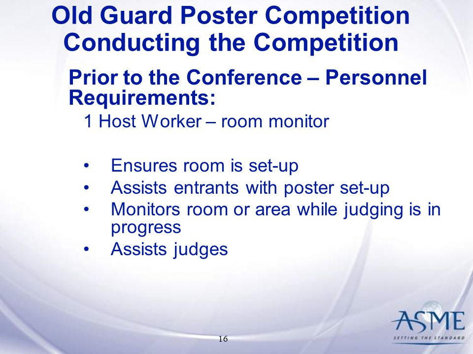 16 Prior to the Conference – Personnel Requirements: 1 Host Worker – room monitor Ensures room is set-up Assists entrants with poster set-up Monitors room or area while judging is in progress Assists judges Old Guard Poster Competition Conducting the Competition