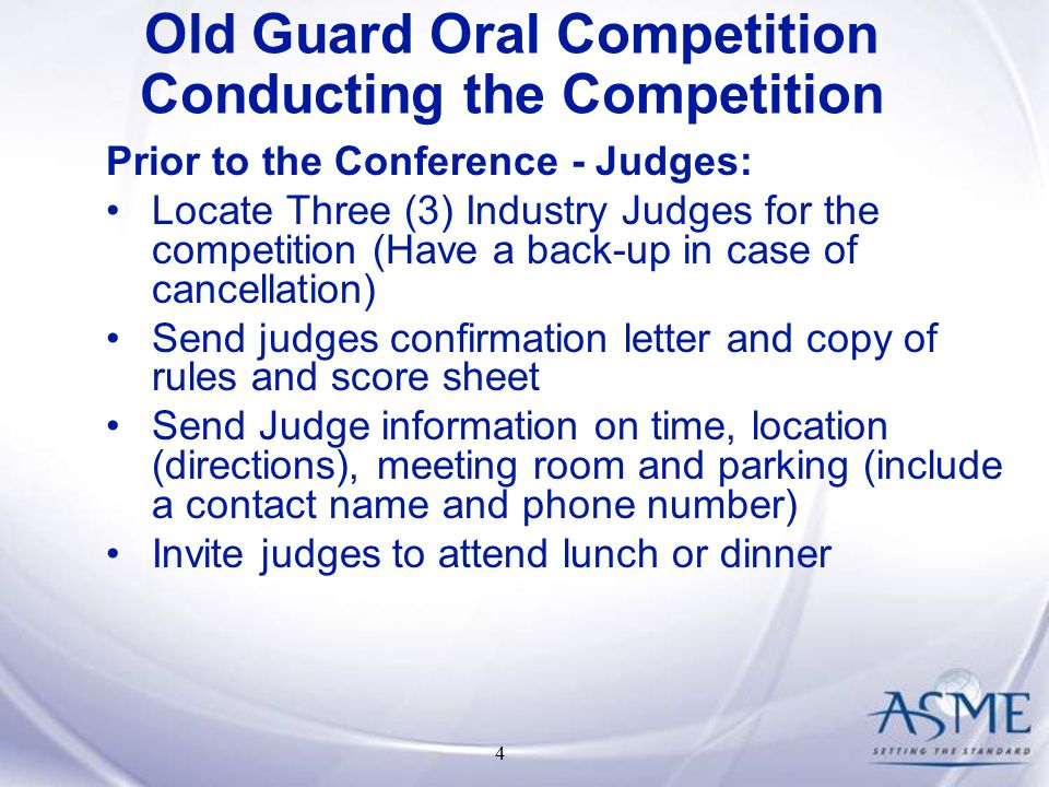 4 Prior to the Conference - Judges: Locate Three (3) Industry Judges for the competition (Have a back-up in case of cancellation) Send judges confirmation letter and copy of rules and score sheet Send Judge information on time, location (directions), meeting room and parking (include a contact name and phone number) Invite judges to attend lunch or dinner Old Guard Oral Competition Conducting the Competition
