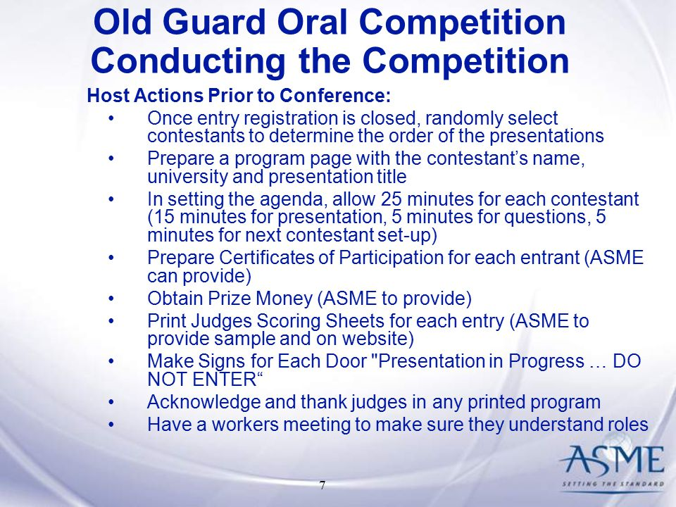 7 Host Actions Prior to Conference: Once entry registration is closed, randomly select contestants to determine the order of the presentations Prepare a program page with the contestant's name, university and presentation title In setting the agenda, allow 25 minutes for each contestant (15 minutes for presentation, 5 minutes for questions, 5 minutes for next contestant set-up) Prepare Certificates of Participation for each entrant (ASME can provide) Obtain Prize Money (ASME to provide) Print Judges Scoring Sheets for each entry (ASME to provide sample and on website) Make Signs for Each Door Presentation in Progress … DO NOT ENTER Acknowledge and thank judges in any printed program Have a workers meeting to make sure they understand roles Old Guard Oral Competition Conducting the Competition