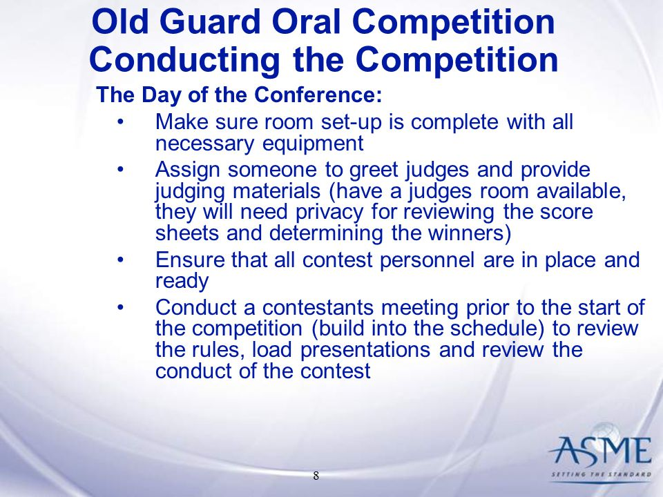 8 The Day of the Conference: Make sure room set-up is complete with all necessary equipment Assign someone to greet judges and provide judging materials (have a judges room available, they will need privacy for reviewing the score sheets and determining the winners) Ensure that all contest personnel are in place and ready Conduct a contestants meeting prior to the start of the competition (build into the schedule) to review the rules, load presentations and review the conduct of the contest Old Guard Oral Competition Conducting the Competition