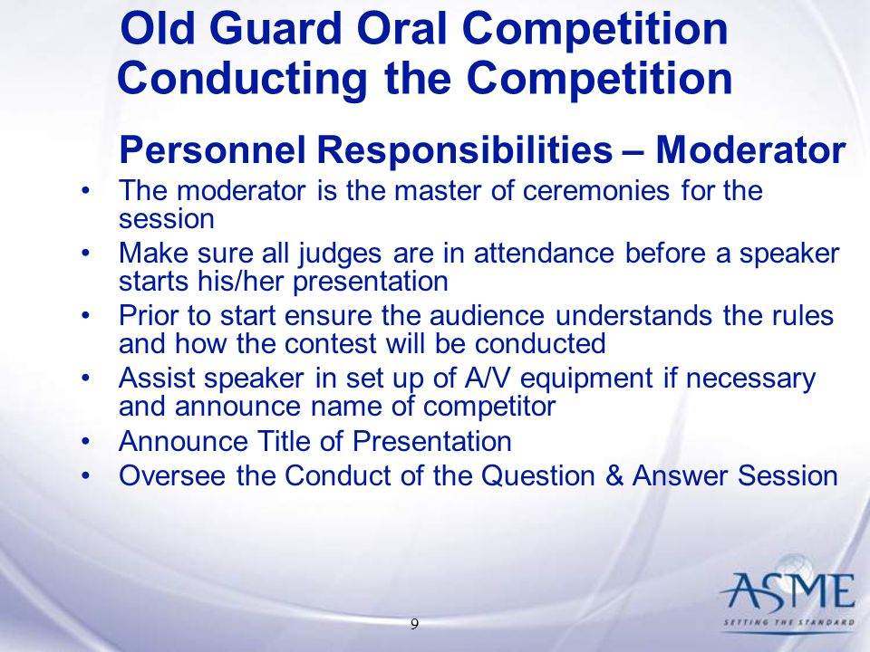 9 Personnel Responsibilities – Moderator The moderator is the master of ceremonies for the session Make sure all judges are in attendance before a speaker starts his/her presentation Prior to start ensure the audience understands the rules and how the contest will be conducted Assist speaker in set up of A/V equipment if necessary and announce name of competitor Announce Title of Presentation Oversee the Conduct of the Question & Answer Session Old Guard Oral Competition Conducting the Competition