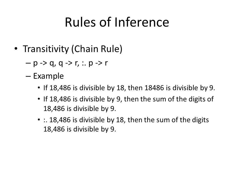 Rules of Inference Transitivity (Chain Rule) – p -> q, q -> r, :.