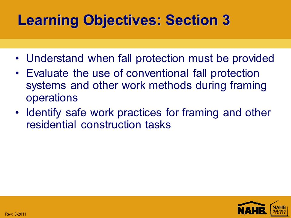 Rev: Learning Objectives: Section 3 Understand when fall protection must be provided Evaluate the use of conventional fall protection systems and other work methods during framing operations Identify safe work practices for framing and other residential construction tasks