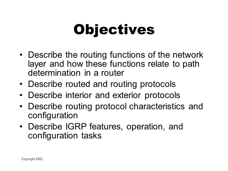 Copyright 2002 Objectives Describe the routing functions of the network layer and how these functions relate to path determination in a router Describe routed and routing protocols Describe interior and exterior protocols Describe routing protocol characteristics and configuration Describe IGRP features, operation, and configuration tasks