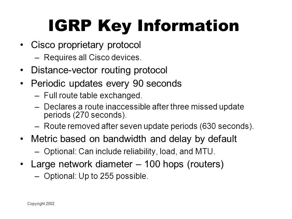 Copyright 2002 IGRP Key Information Cisco proprietary protocol –Requires all Cisco devices.