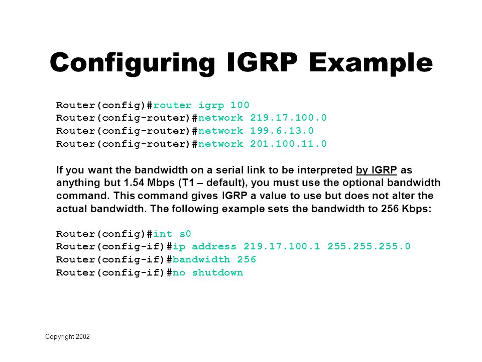 Copyright 2002 Configuring IGRP Example Router(config)#router igrp 100 Router(config-router)#network Router(config-router)#network Router(config-router)#network If you want the bandwidth on a serial link to be interpreted by IGRP as anything but 1.54 Mbps (T1 – default), you must use the optional bandwidth command.