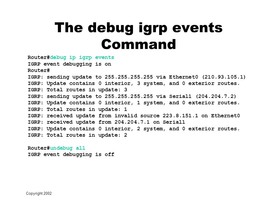 Copyright 2002 The debug igrp events Command Router#debug ip igrp events IGRP event debugging is on Router# IGRP: sending update to via Ethernet0 ( ) IGRP: Update contains 0 interior, 3 system, and 0 exterior routes.
