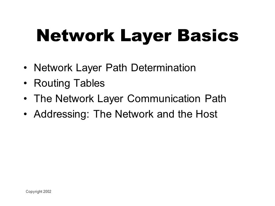 Copyright 2002 Network Layer Basics Network Layer Path Determination Routing Tables The Network Layer Communication Path Addressing: The Network and the Host