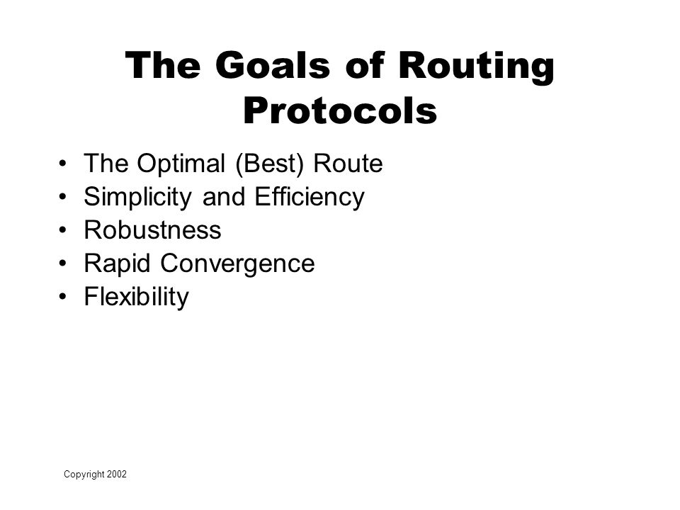 Copyright 2002 The Goals of Routing Protocols The Optimal (Best) Route Simplicity and Efficiency Robustness Rapid Convergence Flexibility