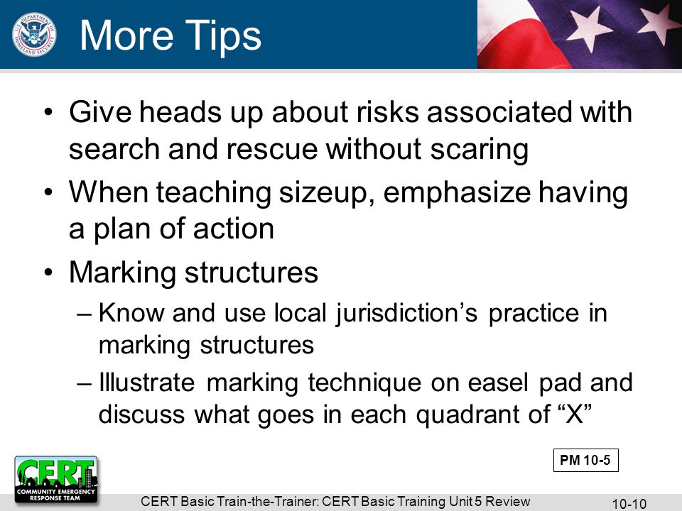 CERT Basic Train-the-Trainer: CERT Basic Training Unit 5 Review Give heads up about risks associated with search and rescue without scaring When teaching sizeup, emphasize having a plan of action Marking structures –Know and use local jurisdiction's practice in marking structures –Illustrate marking technique on easel pad and discuss what goes in each quadrant of X More Tips PM 10-5