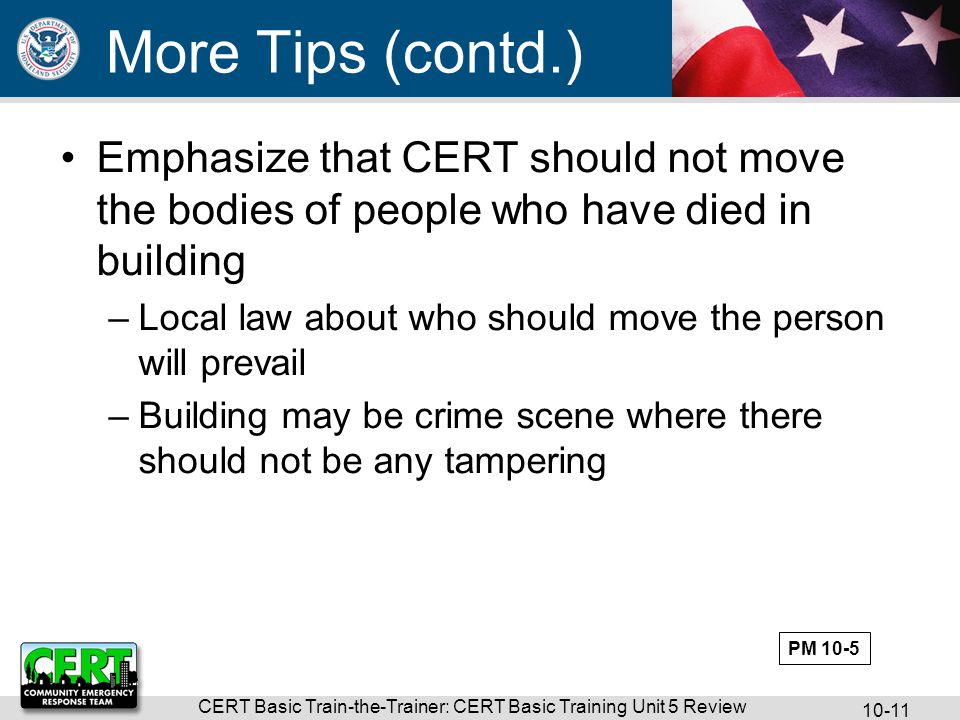 CERT Basic Train-the-Trainer: CERT Basic Training Unit 5 Review Emphasize that CERT should not move the bodies of people who have died in building –Local law about who should move the person will prevail –Building may be crime scene where there should not be any tampering More Tips (contd.) PM 10-5
