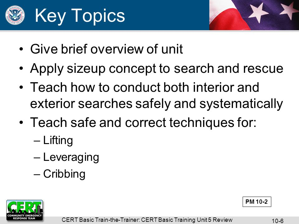 CERT Basic Train-the-Trainer: CERT Basic Training Unit 5 Review 10-6 Key Topics Give brief overview of unit Apply sizeup concept to search and rescue Teach how to conduct both interior and exterior searches safely and systematically Teach safe and correct techniques for: –Lifting –Leveraging –Cribbing PM 10-2