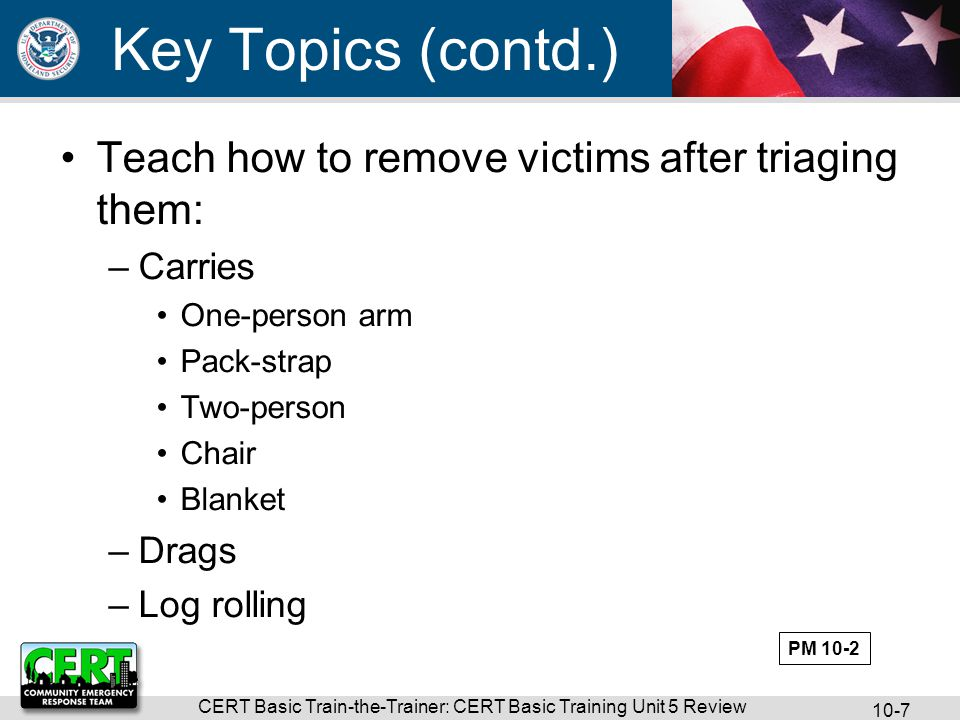 CERT Basic Train-the-Trainer: CERT Basic Training Unit 5 Review 10-7 Key Topics (contd.) Teach how to remove victims after triaging them: –Carries One-person arm Pack-strap Two-person Chair Blanket –Drags –Log rolling PM 10-2