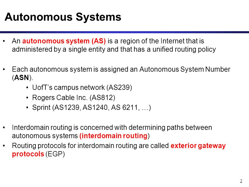 2 Autonomous Systems An autonomous system (AS) is a region of the Internet that is administered by a single entity and that has a unified routing policy Each autonomous system is assigned an Autonomous System Number (ASN).