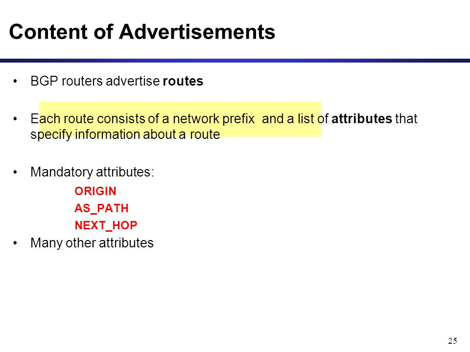25 Content of Advertisements BGP routers advertise routes Each route consists of a network prefix and a list of attributes that specify information about a route Mandatory attributes: ORIGIN AS_PATH NEXT_HOP Many other attributes